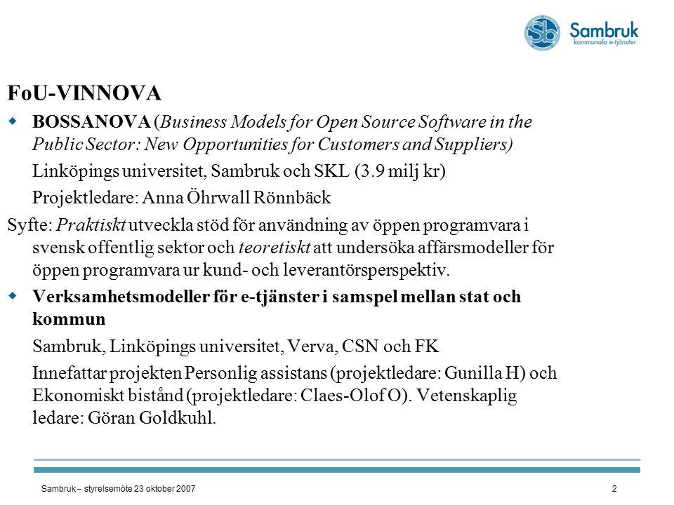 Sambruk – styrelsemöte 23 oktober 20073 Förnyad ansökan om ekonomiskt bistånd  E-tjänst för förnyad ansökan av ek bistånd (eBistAns)  Interorganisatorisk e-inkomstupplysning i Socialtjänsten (eInkUpp) (Prop 2007/08:160, Utökat elektroniskt informationsutbyte)  Standardisering av statistisk information till Socialstyrelsen (eBiStat)  Projektledare Claes-Olof Olsson Personlig assistans FoU/VINNOVA-projekt: Affärsmodeller för öppen programvara i offentlig sektor och Verksamhetsmodeller för e-tjänster i samspel mellan stat och kommun  Projektledare: Gunilla H.
