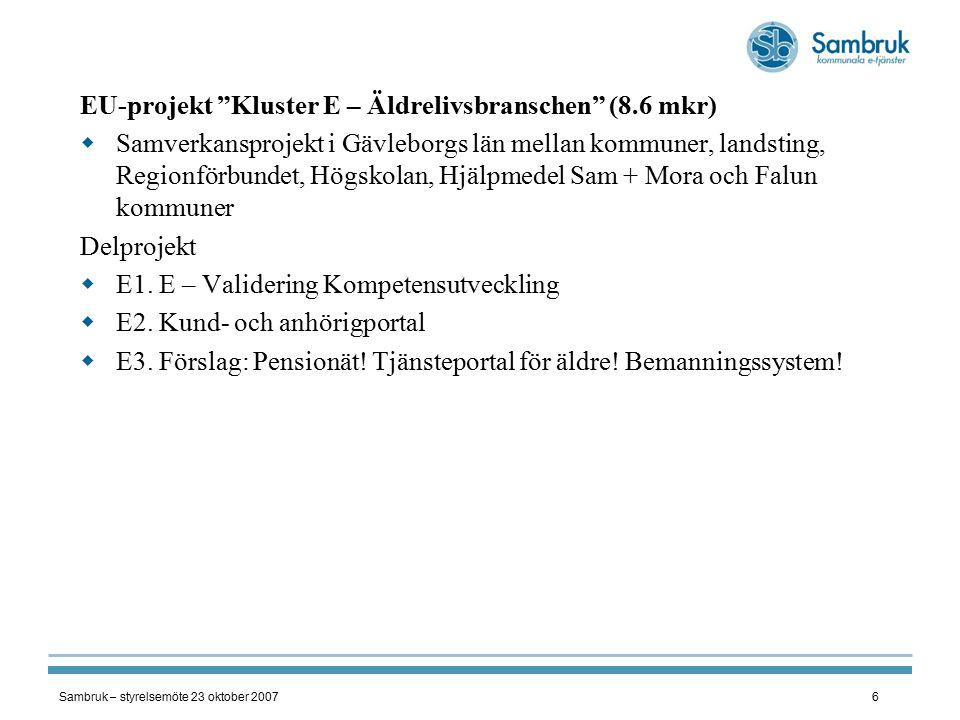 Sambruk – styrelsemöte 23 oktober 20076 EU-projekt Kluster E – Äldrelivsbranschen (8.6 mkr)  Samverkansprojekt i Gävleborgs län mellan kommuner, landsting, Regionförbundet, Högskolan, Hjälpmedel Sam + Mora och Falun kommuner Delprojekt  E1.