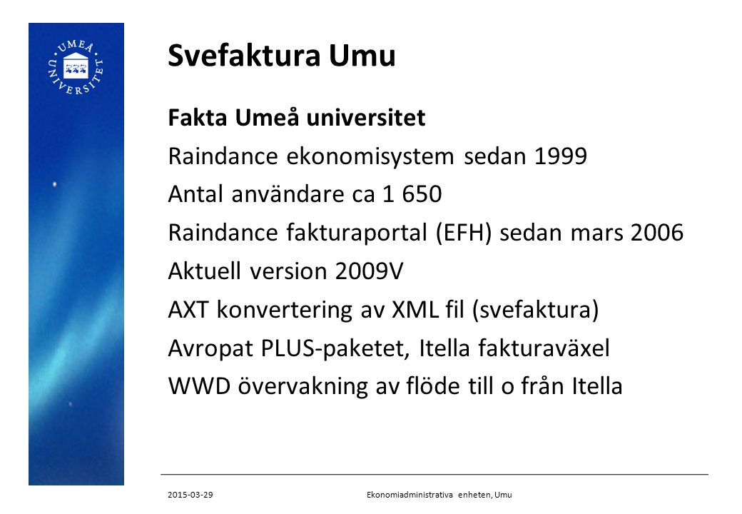 Svefaktura Umu Fakta Umeå universitet Raindance ekonomisystem sedan 1999 Antal användare ca 1 650 Raindance fakturaportal (EFH) sedan mars 2006 Aktuell version 2009V AXT konvertering av XML fil (svefaktura) Avropat PLUS-paketet, Itella fakturaväxel WWD övervakning av flöde till o från Itella Ekonomiadministrativa enheten, Umu2015-03-29