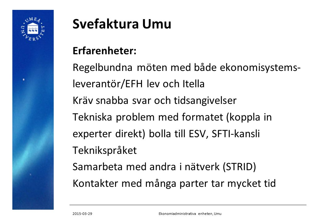 Svefaktura Umu Erfarenheter: Regelbundna möten med både ekonomisystems- leverantör/EFH lev och Itella Kräv snabba svar och tidsangivelser Tekniska pro