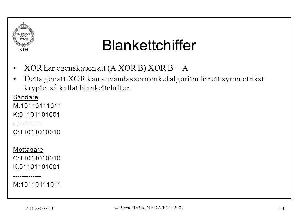 2002-03-13 © Björn Hedin, NADA/KTH 2002 11 Blankettchiffer XOR har egenskapen att (A XOR B) XOR B = A Detta gör att XOR kan användas som enkel algorit