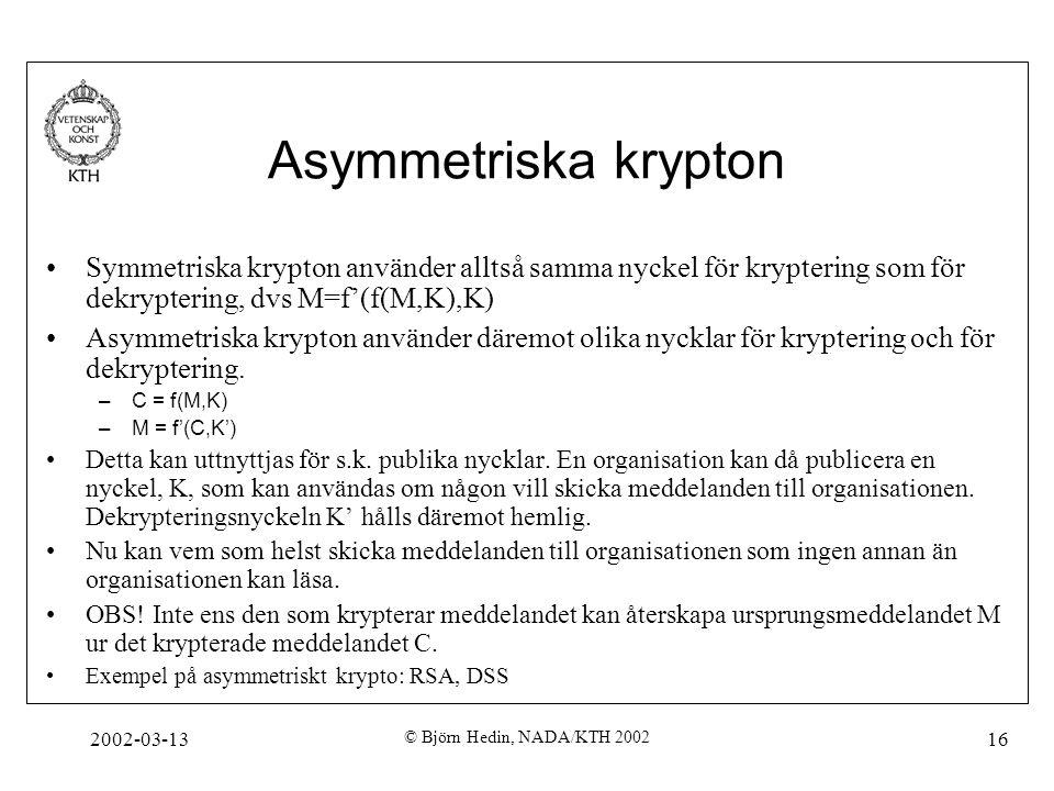 2002-03-13 © Björn Hedin, NADA/KTH 2002 16 Asymmetriska krypton Symmetriska krypton använder alltså samma nyckel för kryptering som för dekryptering,