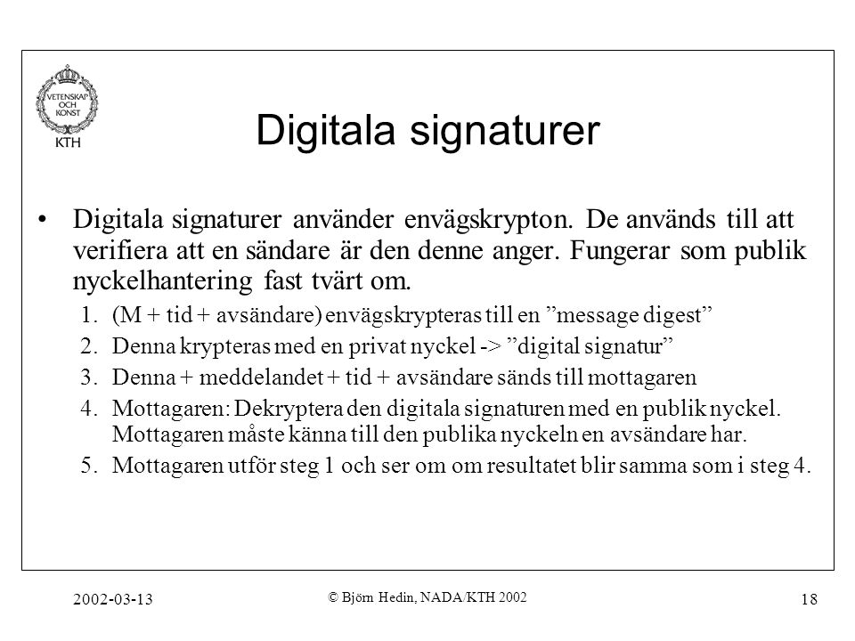 2002-03-13 © Björn Hedin, NADA/KTH 2002 18 Digitala signaturer Digitala signaturer använder envägskrypton. De används till att verifiera att en sändar