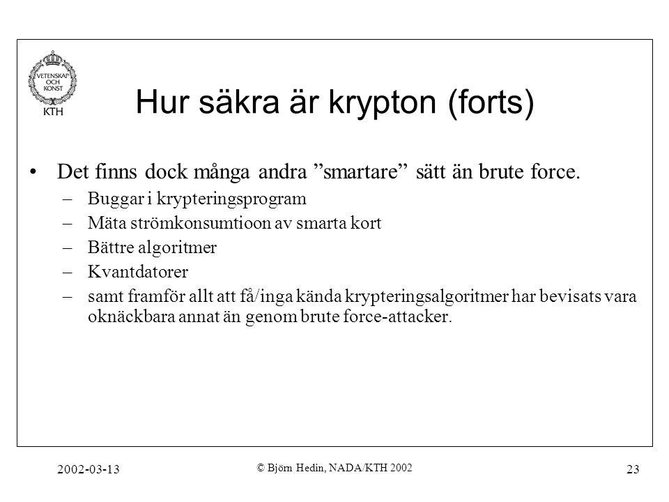 """2002-03-13 © Björn Hedin, NADA/KTH 2002 23 Hur säkra är krypton (forts) Det finns dock många andra """"smartare"""" sätt än brute force. –Buggar i krypterin"""