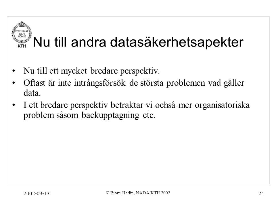 2002-03-13 © Björn Hedin, NADA/KTH 2002 24 Nu till andra datasäkerhetsapekter Nu till ett mycket bredare perspektiv. Oftast är inte intrångsförsök de