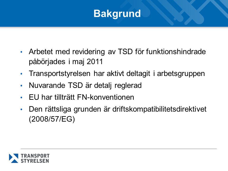 Bakgrund Arbetet med revidering av TSD för funktionshindrade påbörjades i maj 2011 Transportstyrelsen har aktivt deltagit i arbetsgruppen Nuvarande TSD är detalj reglerad EU har tillträtt FN-konventionen Den rättsliga grunden är driftskompatibilitetsdirektivet (2008/57/EG)