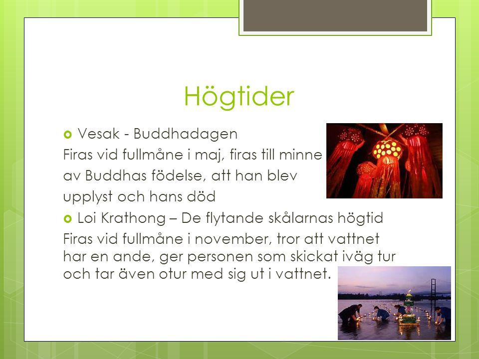 Högtider  Vesak - Buddhadagen Firas vid fullmåne i maj, firas till minne av Buddhas födelse, att han blev upplyst och hans död  Loi Krathong – De flytande skålarnas högtid Firas vid fullmåne i november, tror att vattnet har en ande, ger personen som skickat iväg tur och tar även otur med sig ut i vattnet.