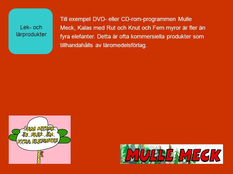 Lek- och lärprodukter Till exempel DVD- eller CD-rom-programmen Mulle Meck, Kalas med Rut och Knut och Fem myror är fler än fyra elefanter.