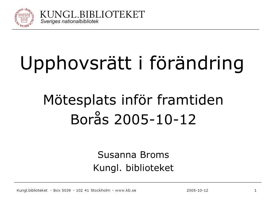 Kungl.biblioteket - Box 5039 - 102 41 Stockholm - www.kb.se1 2005-10-12 Upphovsrätt i förändring Mötesplats inför framtiden Borås 2005-10-12 Susanna Broms Kungl.