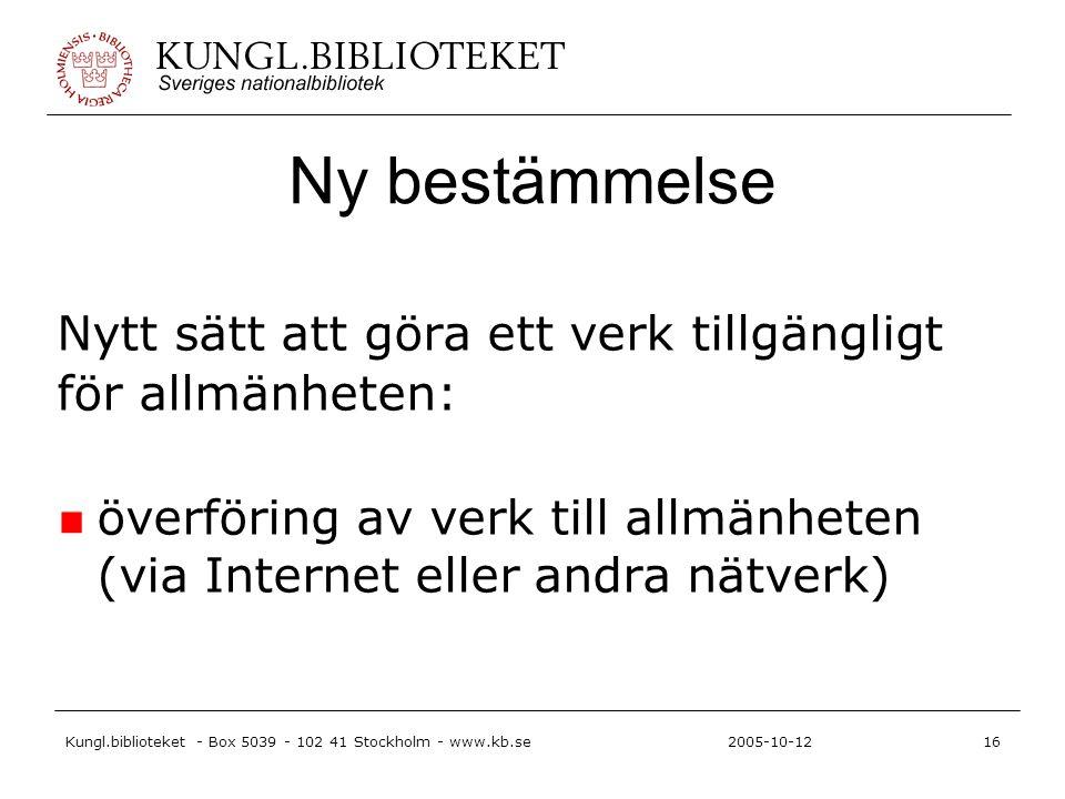 Kungl.biblioteket - Box 5039 - 102 41 Stockholm - www.kb.se16 2005-10-12 Ny bestämmelse Nytt sätt att göra ett verk tillgängligt för allmänheten: överföring av verk till allmänheten (via Internet eller andra nätverk)
