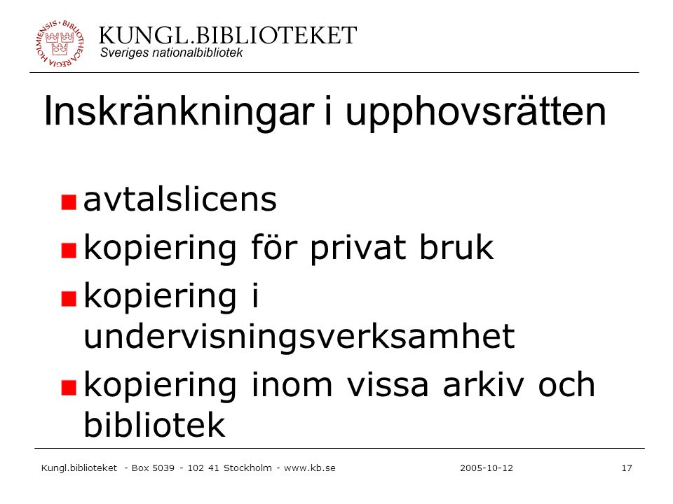 Kungl.biblioteket - Box 5039 - 102 41 Stockholm - www.kb.se17 2005-10-12 Inskränkningar i upphovsrätten avtalslicens kopiering för privat bruk kopiering i undervisningsverksamhet kopiering inom vissa arkiv och bibliotek