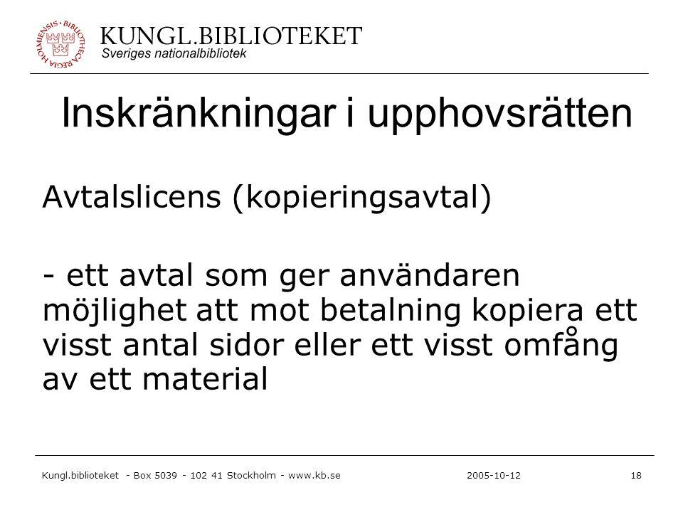 Kungl.biblioteket - Box 5039 - 102 41 Stockholm - www.kb.se18 2005-10-12 Inskränkningar i upphovsrätten Avtalslicens (kopieringsavtal) - ett avtal som ger användaren möjlighet att mot betalning kopiera ett visst antal sidor eller ett visst omfång av ett material