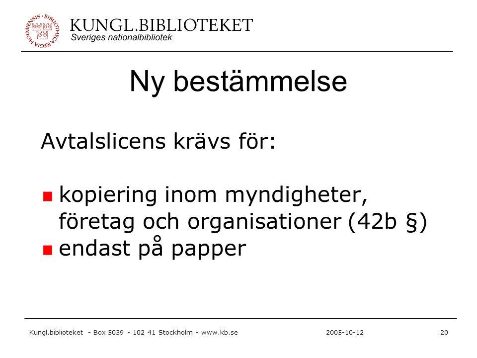 Kungl.biblioteket - Box 5039 - 102 41 Stockholm - www.kb.se20 2005-10-12 Ny bestämmelse Avtalslicens krävs för: kopiering inom myndigheter, företag och organisationer (42b §) endast på papper