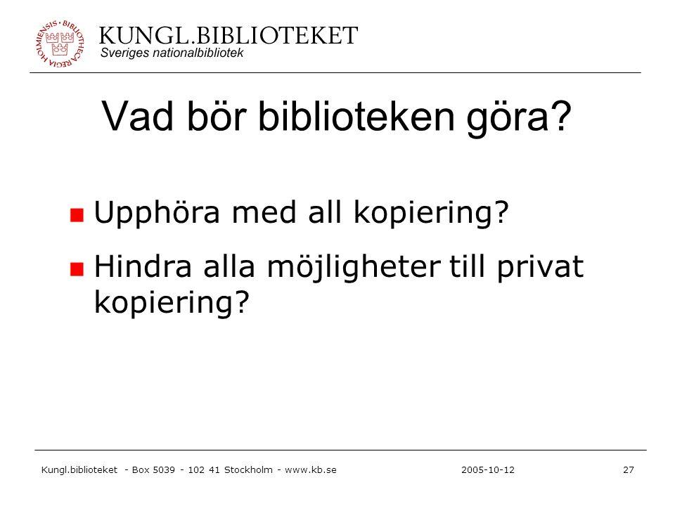 Kungl.biblioteket - Box 5039 - 102 41 Stockholm - www.kb.se27 2005-10-12 Vad bör biblioteken göra? Upphöra med all kopiering? Hindra alla möjligheter