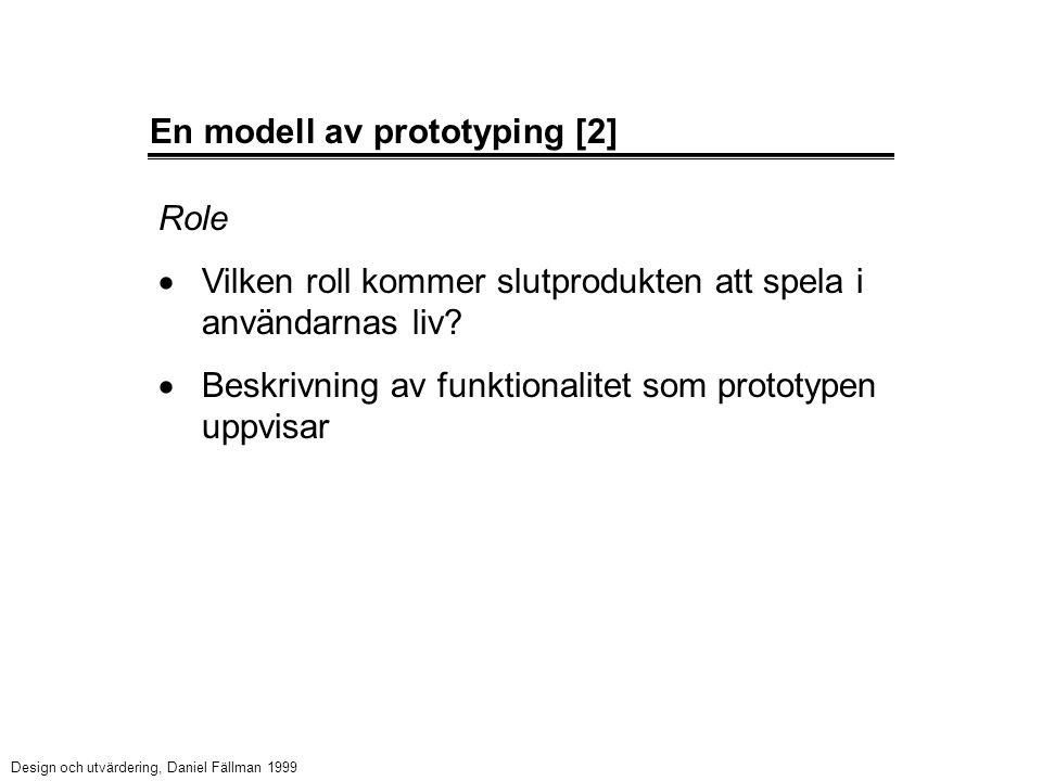 En modell av prototyping [2] Role  Vilken roll kommer slutprodukten att spela i användarnas liv?  Beskrivning av funktionalitet som prototypen uppvi