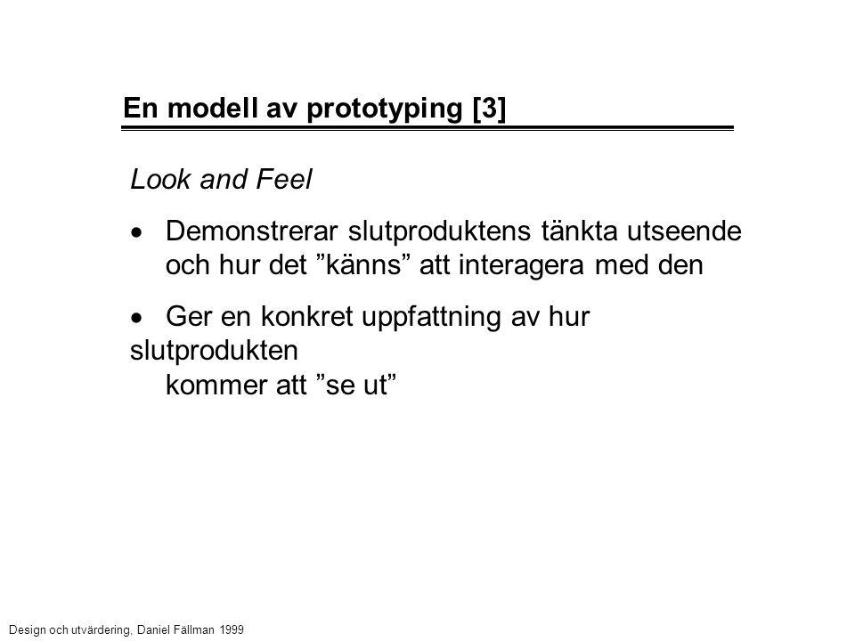 En modell av prototyping [3] Look and Feel  Demonstrerar slutproduktens tänkta utseende och hur det känns att interagera med den  Ger en konkret uppfattning av hur slutprodukten kommer att se ut Design och utvärdering, Daniel Fällman 1999