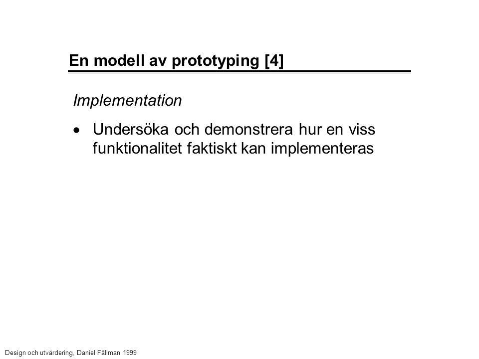 En modell av prototyping [4] Implementation  Undersöka och demonstrera hur en viss funktionalitet faktiskt kan implementeras Design och utvärdering, Daniel Fällman 1999