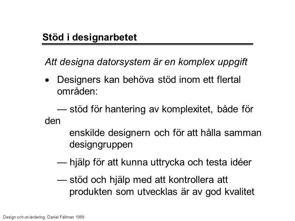 Stöd i designarbetet Att designa datorsystem är en komplex uppgift  Designers kan behöva stöd inom ett flertal områden: — stöd för hantering av komplexitet, både för den enskilde designern och för att hålla samman designgruppen — hjälp för att kunna uttrycka och testa idéer — stöd och hjälp med att kontrollera att produkten som utvecklas är av god kvalitet Design och utvärdering, Daniel Fällman 1999
