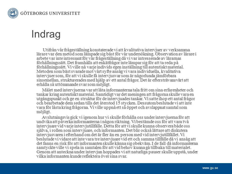 www.gu.se Indrag Utifrån vår frågeställning konstaterade vi att kvalitativa intervjuer av verksamma lärare var den metod som lämpade sig bäst för vår