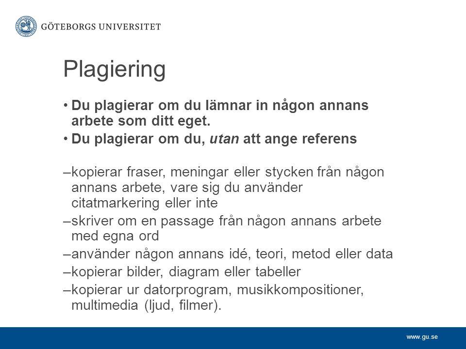 www.gu.se Plagiering Du plagierar om du lämnar in någon annans arbete som ditt eget. Du plagierar om du, utan att ange referens –kopierar fraser, meni