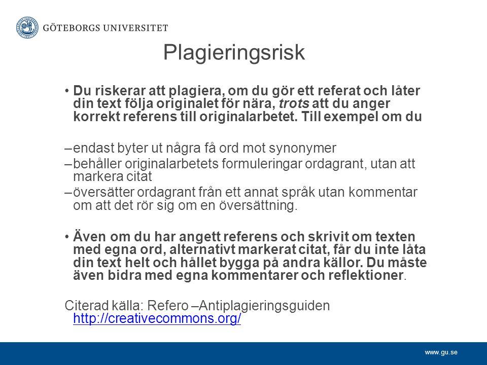 www.gu.se Plagieringsrisk Du riskerar att plagiera, om du gör ett referat och låter din text följa originalet för nära, trots att du anger korrekt ref