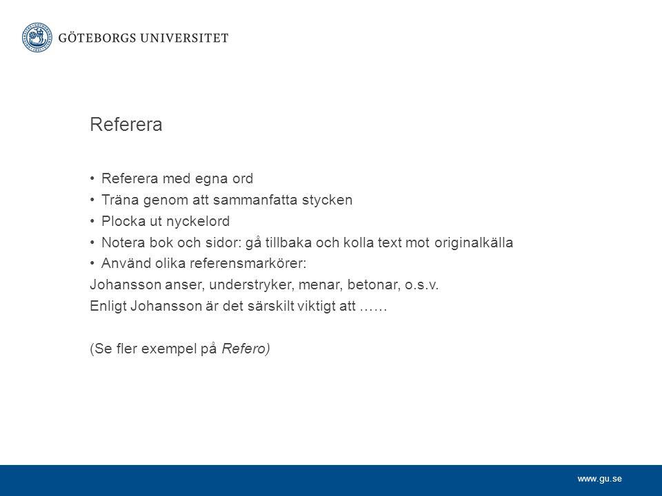 www.gu.se Referera Referera med egna ord Träna genom att sammanfatta stycken Plocka ut nyckelord Notera bok och sidor: gå tillbaka och kolla text mot