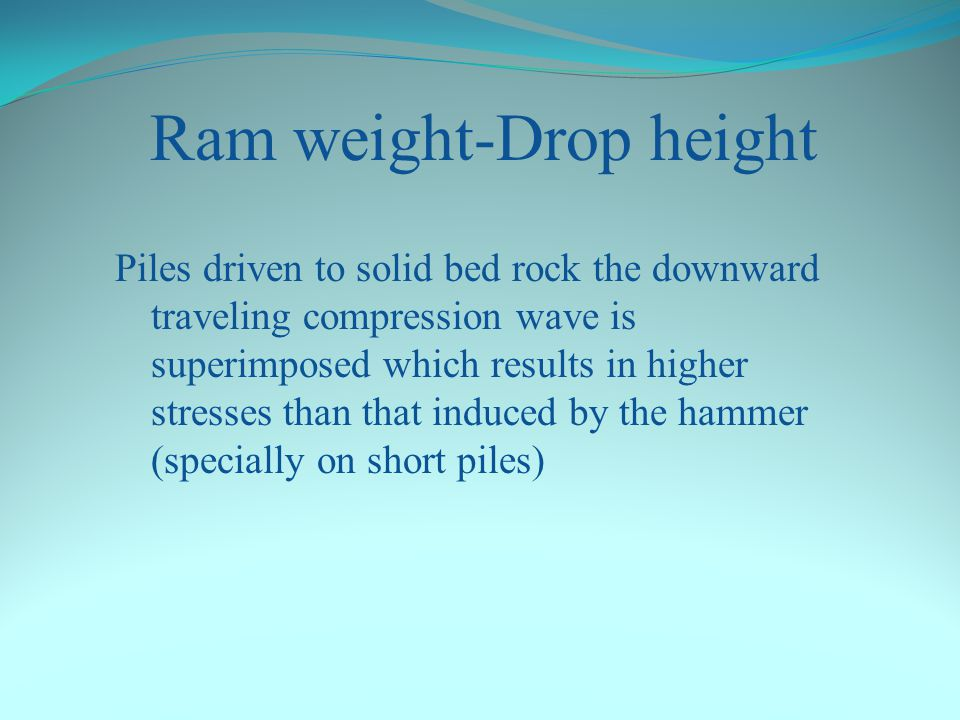 Ram weight –Drop height If the pile is struck by an impact velocity of 6 m/s the force in the pile will be: F = 6*135 = 810 kN To achieve this partica