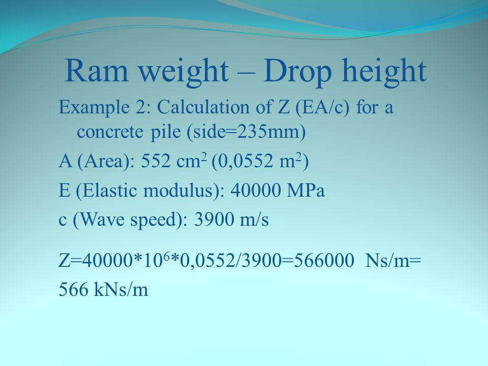 Ram weight – Drop height The stresses in micro piles are commonly very close to the yeild stress for the test blow. Important that the pile is cut cor