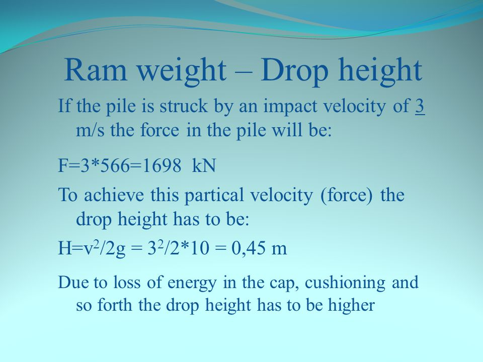 Ram weight – Drop height Example 2: Calculation of Z (EA/c) for a concrete pile (side=235mm) A (Area): 552 cm 2 (0,0552 m 2 ) E (Elastic modulus): 400