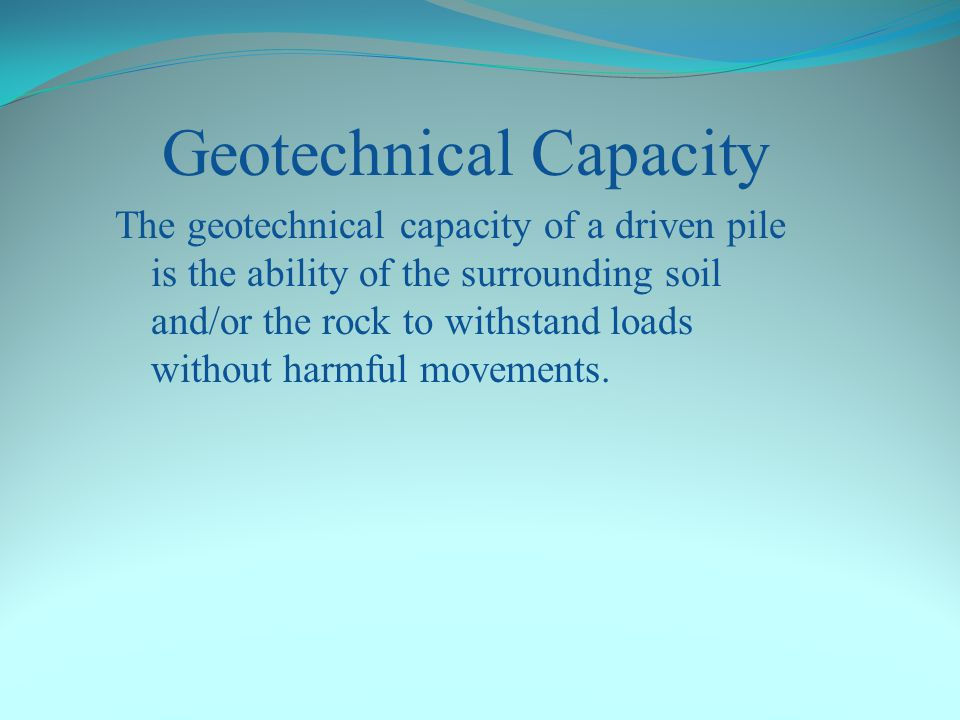 Geotechnical Capacity The geotechnical capacity of a driven pile is the ability of the surrounding soil and/or the rock to withstand loads without harmful movements.