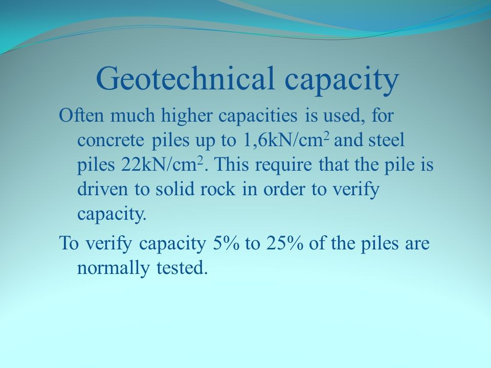 Geotechnical capacity The rule of thumb in Sweden for driven piles to set less than 10mm/10bl Concrete piles: 1 kN per cm 2 Steel piles: 13 kN per cm 2