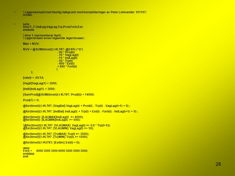26 ! Lagerexempel med hemlig bakgrund med kompletteringar av Peter Lohmander 101107; model: sets: time/1..7/:IndLag,VagLag,Trp,Prod,Forb,Ext; endsets