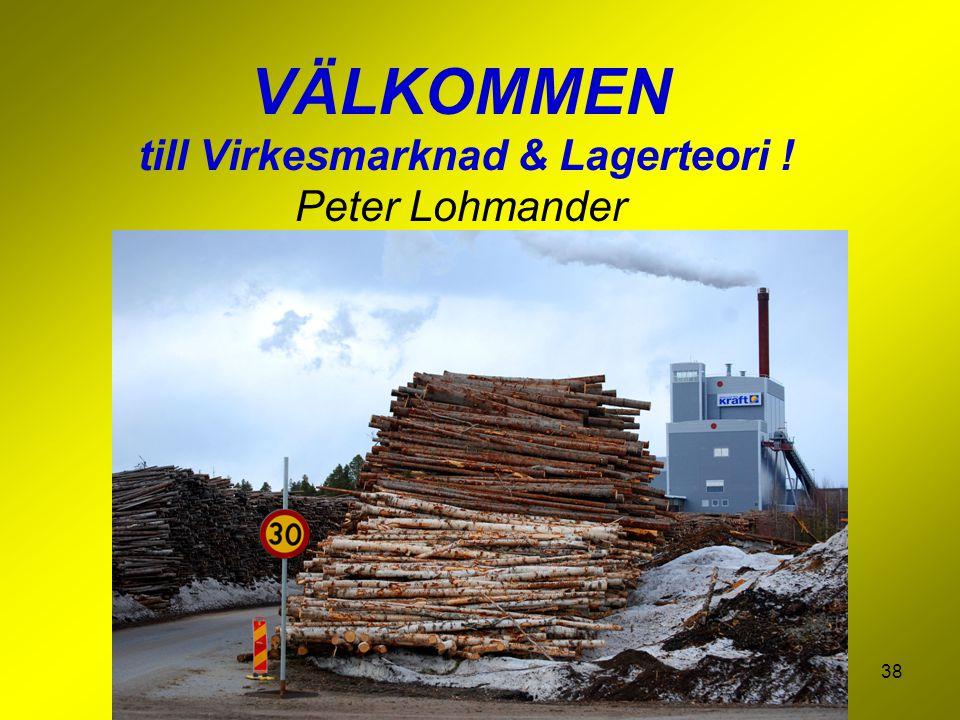 38 VÄLKOMMEN till Virkesmarknad & Lagerteori ! Peter Lohmander