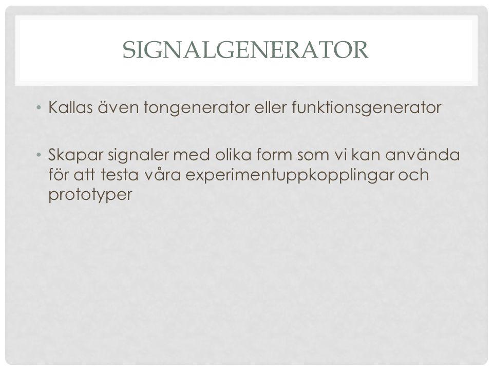 SIGNALGENERATOR Kallas även tongenerator eller funktionsgenerator Skapar signaler med olika form som vi kan använda för att testa våra experimentuppkopplingar och prototyper