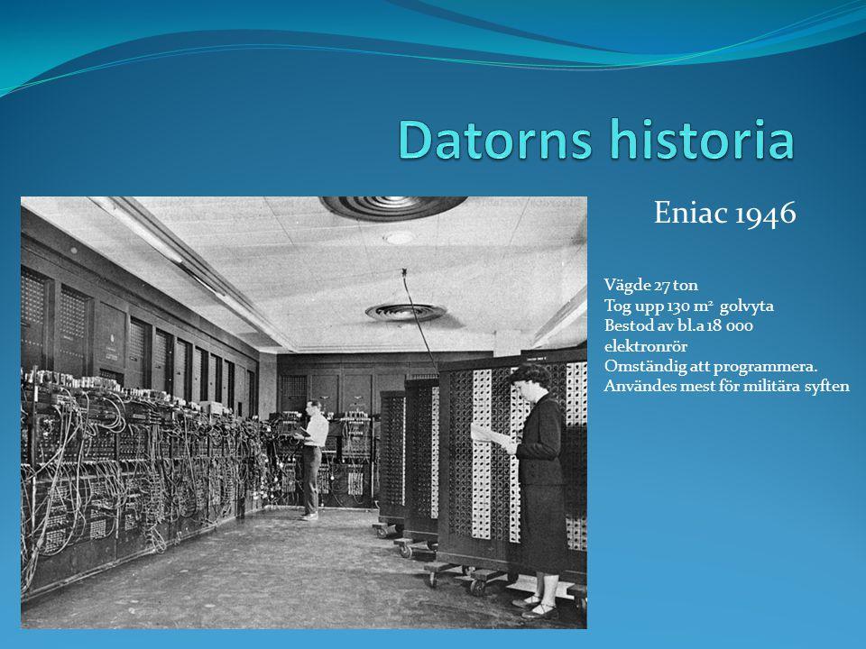 Eniac 1946 Vägde 27 ton Tog upp 130 m 2 golvyta Bestod av bl.a 18 000 elektronrör Omständig att programmera.