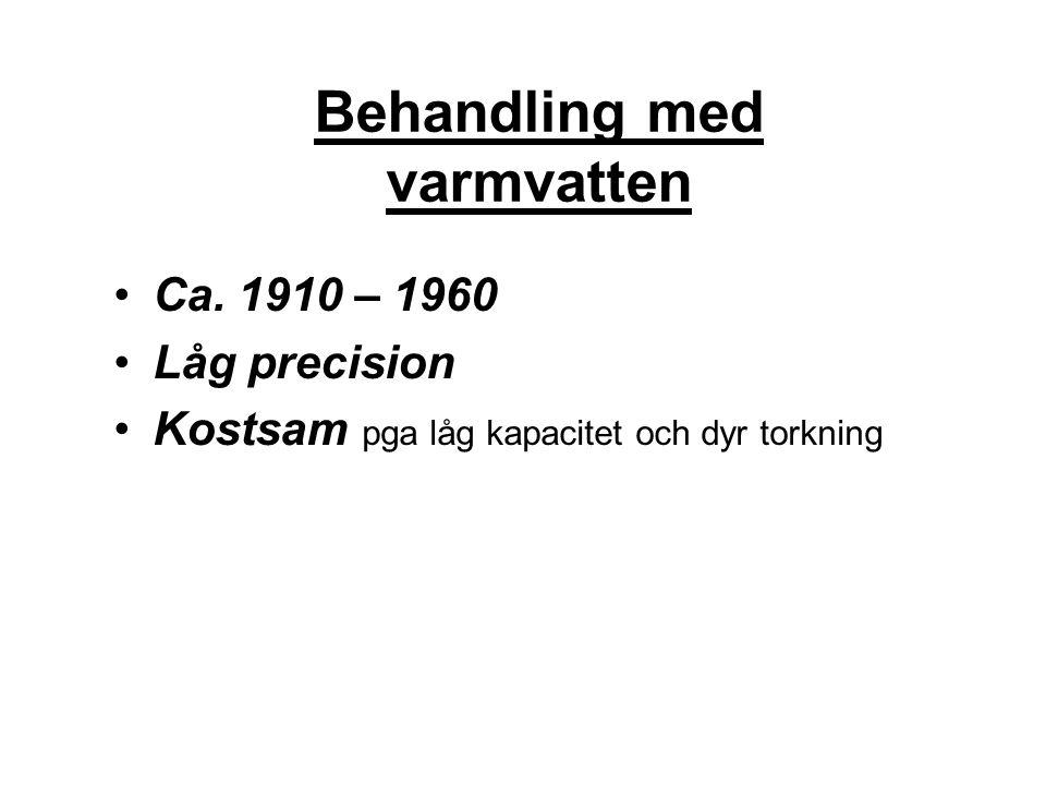 Behandling med varmvatten Ca. 1910 – 1960 Låg precision Kostsam pga låg kapacitet och dyr torkning