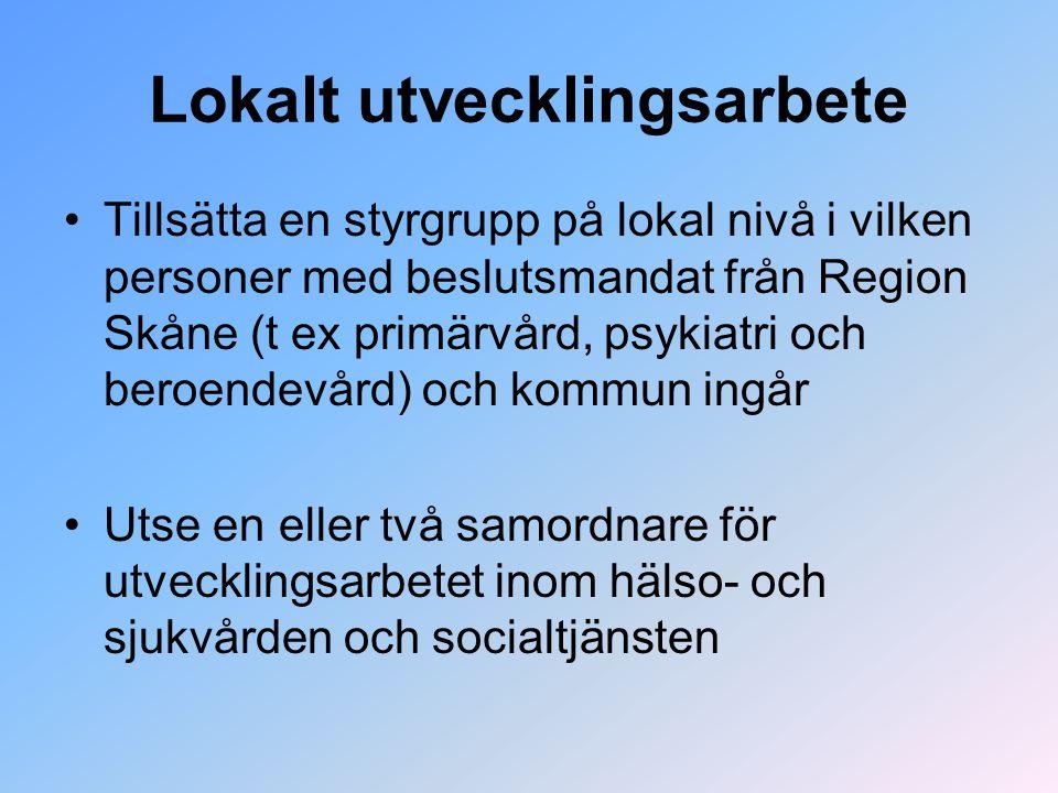Lokalt utvecklingsarbete Tillsätta en styrgrupp på lokal nivå i vilken personer med beslutsmandat från Region Skåne (t ex primärvård, psykiatri och beroendevård) och kommun ingår Utse en eller två samordnare för utvecklingsarbetet inom hälso- och sjukvården och socialtjänsten