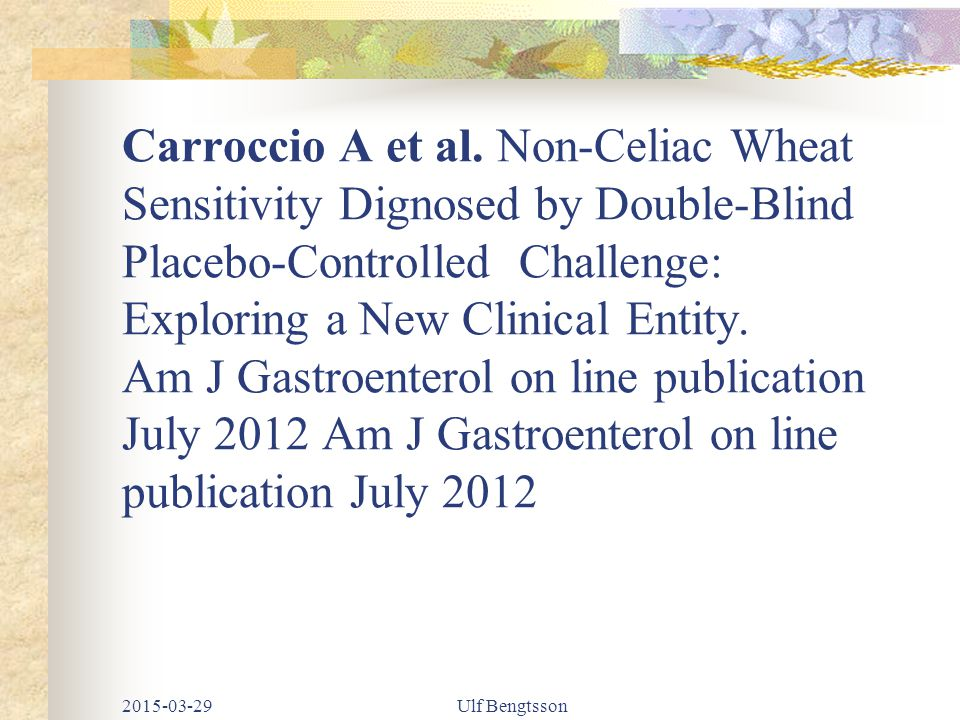 Carroccio A et al. Non-Celiac Wheat Sensitivity Dignosed by Double-Blind Placebo-Controlled Challenge: Exploring a New Clinical Entity. Am J Gastroent