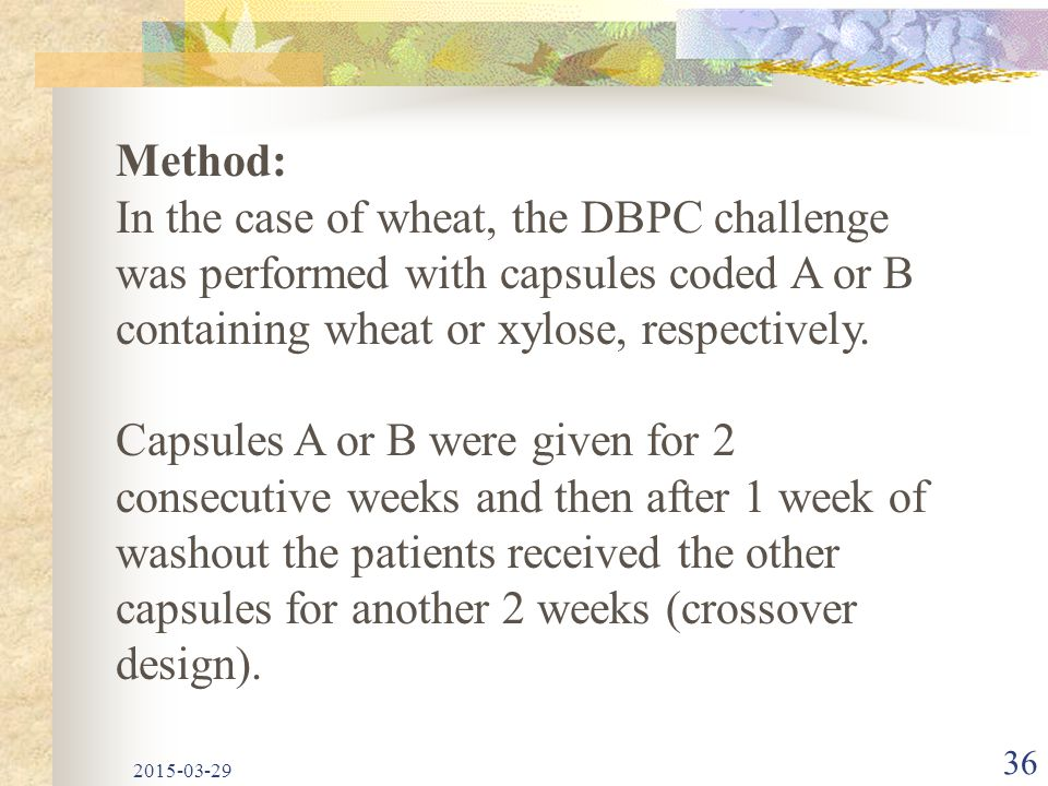 2015-03-29 36 Method: In the case of wheat, the DBPC challenge was performed with capsules coded A or B containing wheat or xylose, respectively. Caps