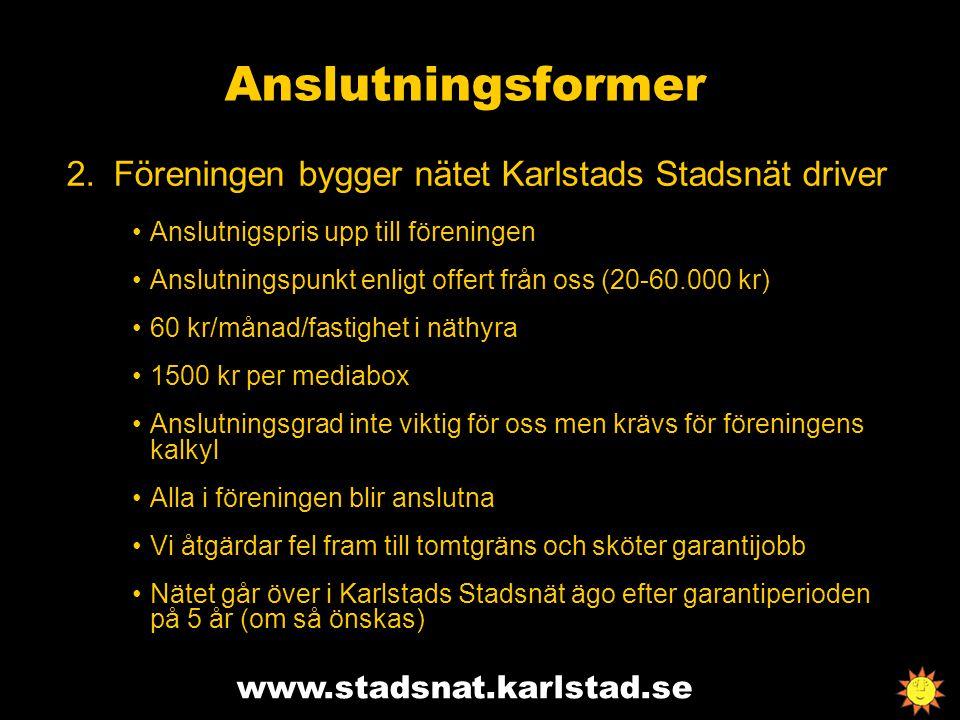 www.stadsnat.karlstad.se Anslutningsformer 2.Föreningen bygger nätet Karlstads Stadsnät driver Anslutnigspris upp till föreningen Anslutningspunkt enligt offert från oss (20-60.000 kr) 60 kr/månad/fastighet i näthyra 1500 kr per mediabox Anslutningsgrad inte viktig för oss men krävs för föreningens kalkyl Alla i föreningen blir anslutna Vi åtgärdar fel fram till tomtgräns och sköter garantijobb Nätet går över i Karlstads Stadsnät ägo efter garantiperioden på 5 år (om så önskas)
