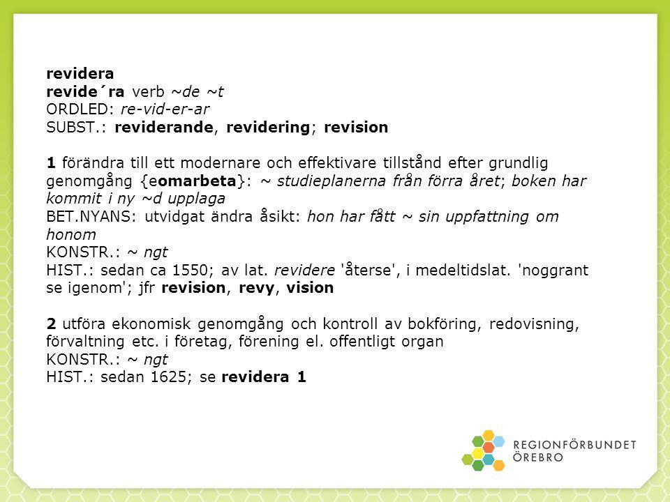 revidera revide´ra verb ~de ~t ORDLED: re-vid-er-ar SUBST.: reviderande, revidering; revision 1 förändra till ett modernare och effektivare tillstånd efter grundlig genomgång {eomarbeta}: ~ studieplanerna från förra året; boken har kommit i ny ~d upplaga BET.NYANS: utvidgat ändra åsikt: hon har fått ~ sin uppfattning om honom KONSTR.: ~ ngt HIST.: sedan ca 1550; av lat.