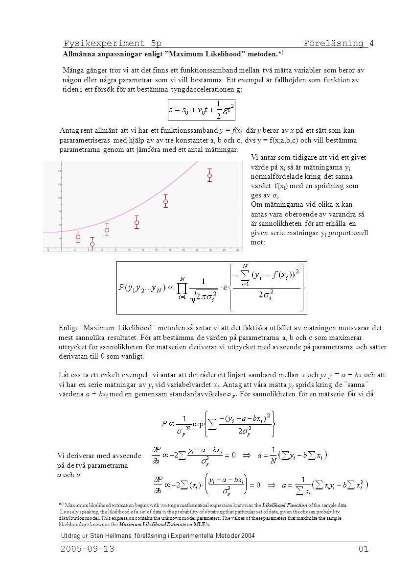 Fysikexperiment 5p Föreläsning 4 2005-09-13 01 Utdrag ur Sten Hellmans föreläsning i Experimentella Metoder 2004 Allmänna anpassningar enligt Maximum Likelihood metoden.* ) Många gånger tror vi att det finns ett funktionssamband mellan två mätta variabler som beror av någon eller några parametrar som vi vill bestämma.