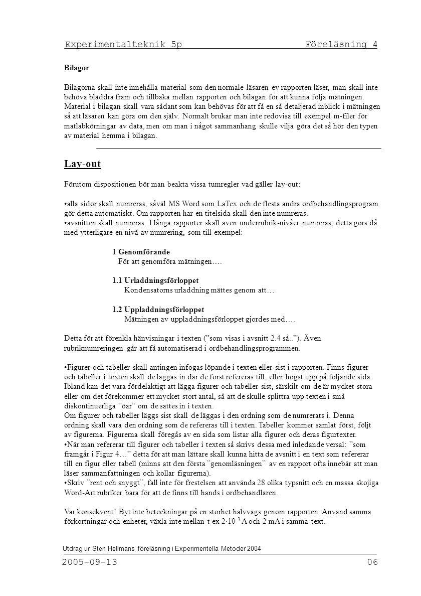 Experimentalteknik 5p Föreläsning 4 2005-09-13 06 Utdrag ur Sten Hellmans föreläsning i Experimentella Metoder 2004 Bilagor Bilagorna skall inte innehålla material som den normale läsaren ev rapporten läser, man skall inte behöva bläddra fram och tillbaka mellan rapporten och bilagan för att kunna följa mätningen.