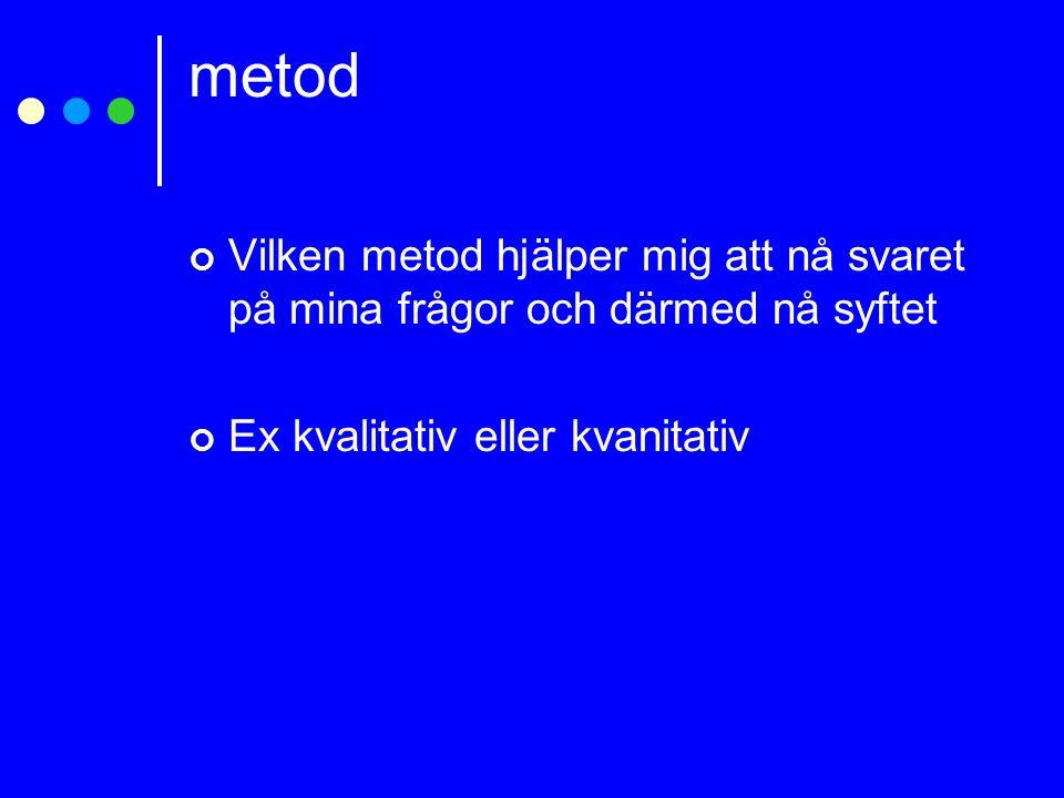 metod Vilken metod hjälper mig att nå svaret på mina frågor och därmed nå syftet Ex kvalitativ eller kvanitativ