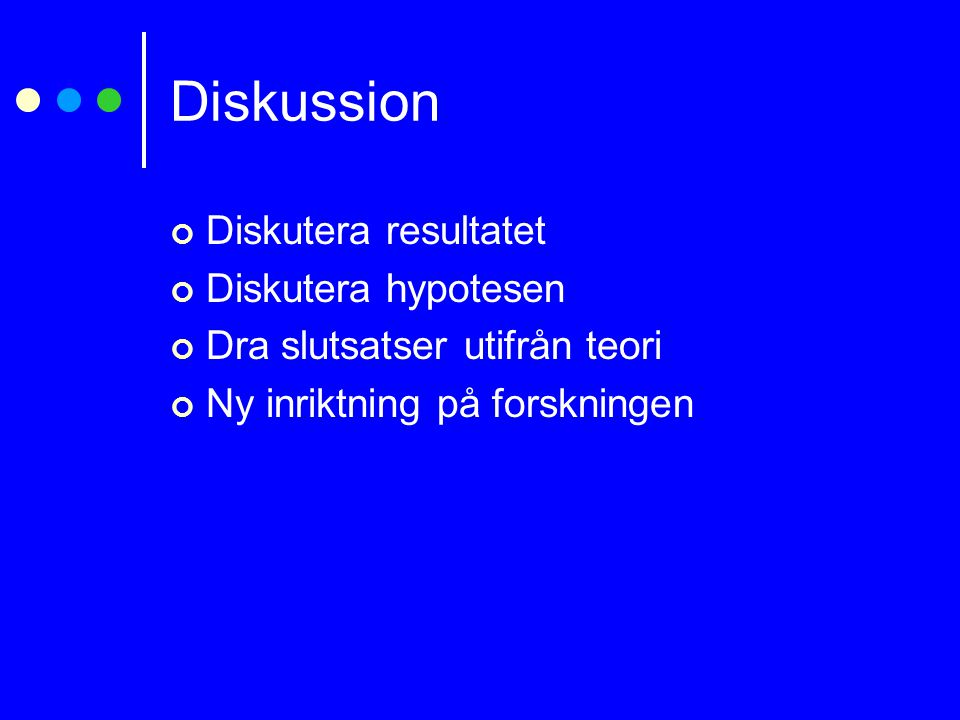 Diskussion Diskutera resultatet Diskutera hypotesen Dra slutsatser utifrån teori Ny inriktning på forskningen