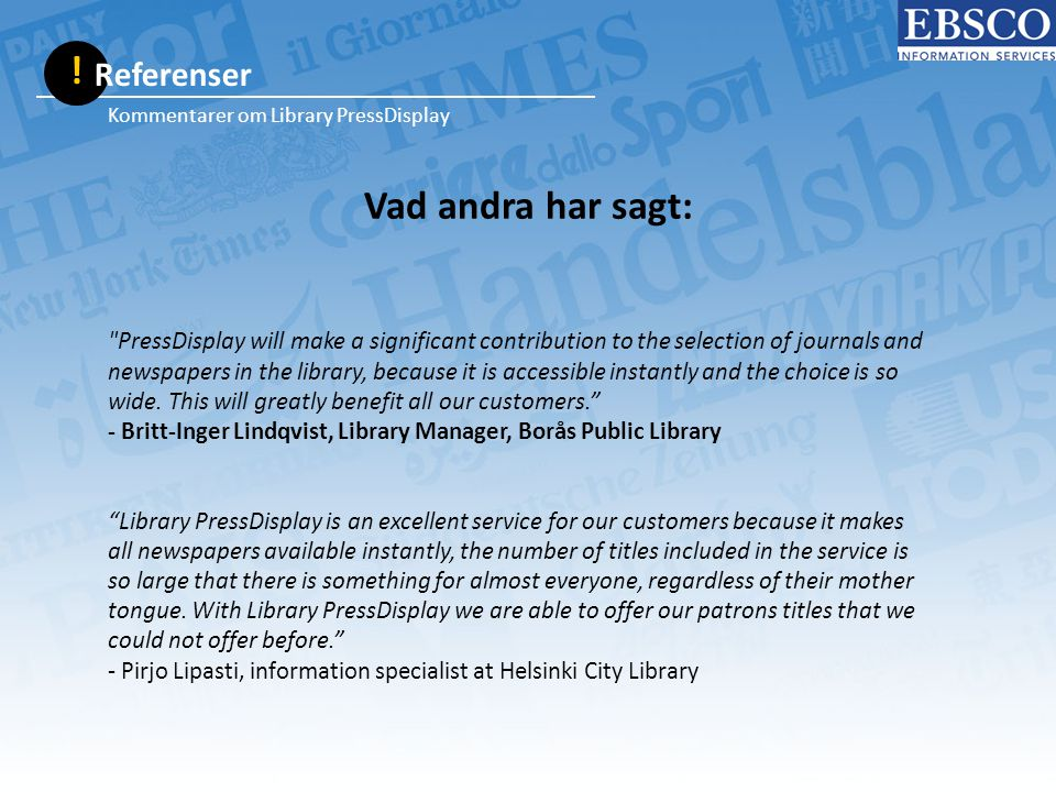 Vad andra har sagt: Kommentarer om Library PressDisplay PressDisplay will make a significant contribution to the selection of journals and newspapers in the library, because it is accessible instantly and the choice is so wide.