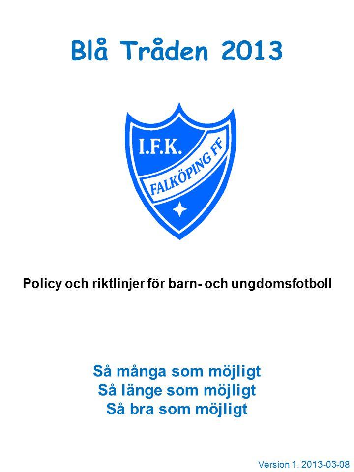 Blå Tråden 2013 Policy och riktlinjer för barn- och ungdomsfotboll Så många som möjligt Så länge som möjligt Så bra som möjligt Version 1.