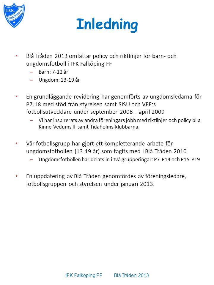 Inledning Blå Tråden 2013 omfattar policy och riktlinjer för barn- och ungdomsfotboll i IFK Falköping FF – Barn: 7-12 år – Ungdom: 13-19 år En grundläggande revidering har genomförts av ungdomsledarna för P7-18 med stöd från styrelsen samt SISU och VFF:s fotbollsutvecklare under september 2008 – april 2009 – Vi har inspirerats av andra föreningars jobb med riktlinjer och policy bl a Kinne-Vedums IF samt Tidaholms-klubbarna.