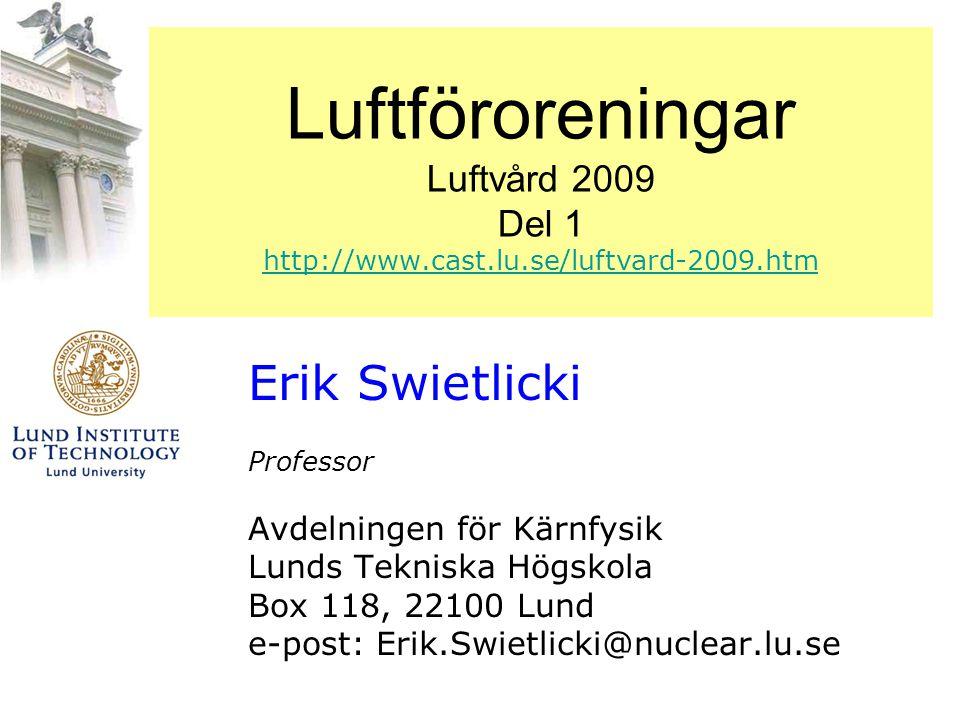 Luftföroreningar Luftvård 2009 Del 1 http://www.cast.lu.se/luftvard-2009.htm http://www.cast.lu.se/luftvard-2009.htm Erik Swietlicki Professor Avdelni