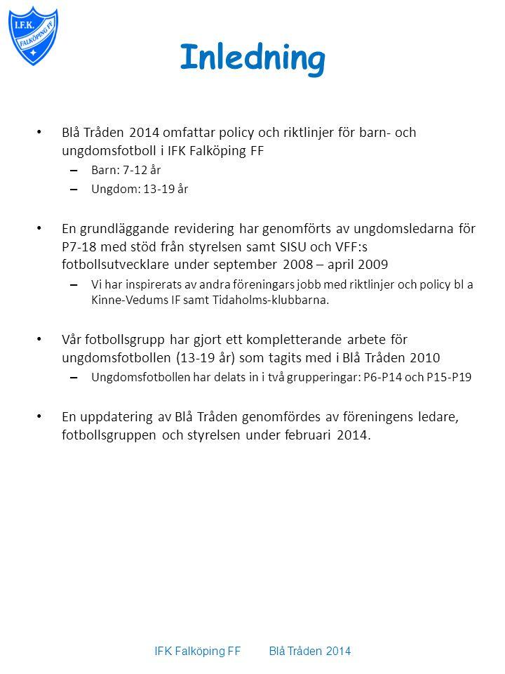 Inledning Blå Tråden 2014 omfattar policy och riktlinjer för barn- och ungdomsfotboll i IFK Falköping FF – Barn: 7-12 år – Ungdom: 13-19 år En grundläggande revidering har genomförts av ungdomsledarna för P7-18 med stöd från styrelsen samt SISU och VFF:s fotbollsutvecklare under september 2008 – april 2009 – Vi har inspirerats av andra föreningars jobb med riktlinjer och policy bl a Kinne-Vedums IF samt Tidaholms-klubbarna.